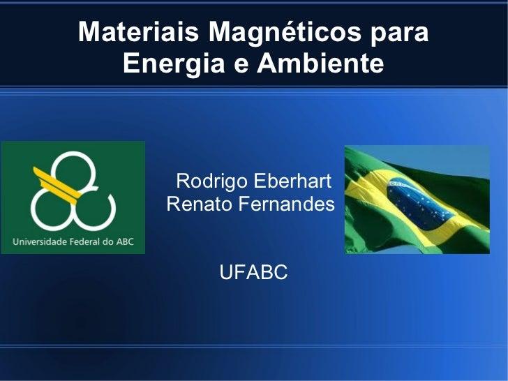Materiais Magnéticos para   Energia e Ambiente       Rodrigo Eberhart      Renato Fernandes           UFABC