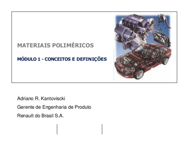 MATERIAIS POLIMÉRICOS MÓDULO 1 - CONCEITOS E DEFINIÇÕES Adriano R. Kantoviscki Gerente de Engenharia de Produto Renault do...