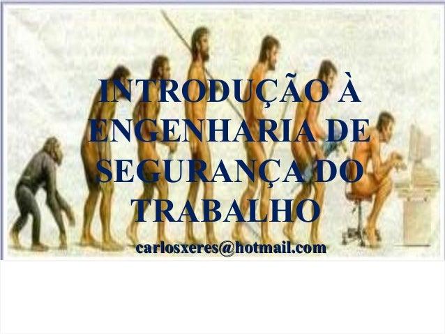 INTRODUÇÃO À ENGENHARIA DE SEGURANÇA DO TRABALHO carlosxeres@hotmail.comcarlosxeres@hotmail.com