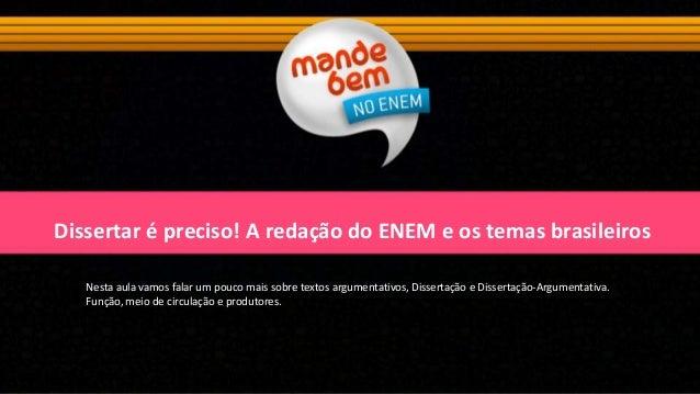 Dissertar é preciso! A redação do ENEM e os temas brasileiros Nesta aula vamos falar um pouco mais sobre textos argumentat...