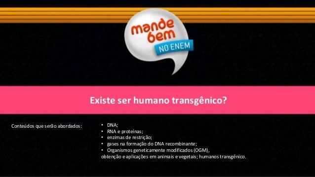 Existe ser humano transgênico? Conteúdos que serão abordados: • DNA; • RNA e proteínas; • enzimas de restrição; • gases na...