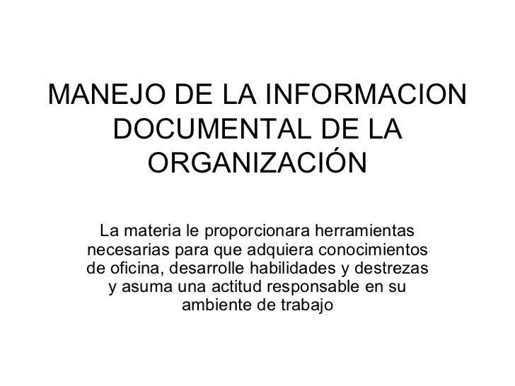 MANEJO DE LA INFORMACION DOCUMENTAL DE LA ORGANIZACIÓN La materia le proporcionara herramientas necesarias para que adquie...