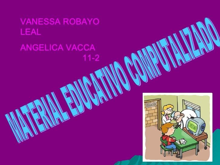 MATERIAL EDUCATIVO COMPUTALIZADO VANESSA ROBAYO LEAL ANGELICA VACCA  11-2