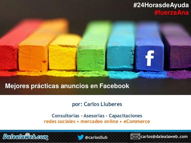 #24HorasdeAyuda #fuerzaAna  Mejores prácticas anuncios en Facebook por: Carlos Lluberes Consultorías – Asesorías - Capacit...