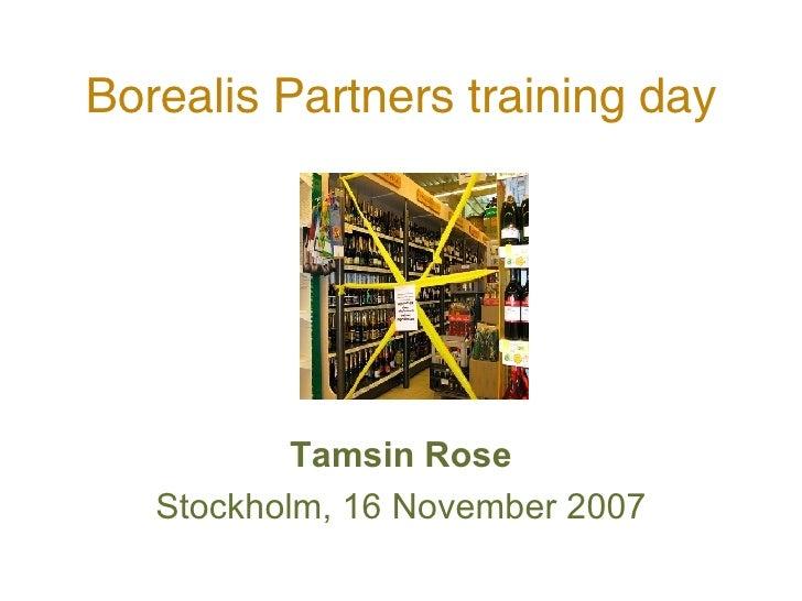 Borealis Partners training day <ul><li>Tamsin Rose </li></ul><ul><li>Stockholm, 16 November 2007 </li></ul>