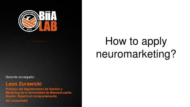 How to apply neuromarketing? Leon Zurawicki Profesor del Departamento de Gestión y Marketing de la Universidad de Massachu...