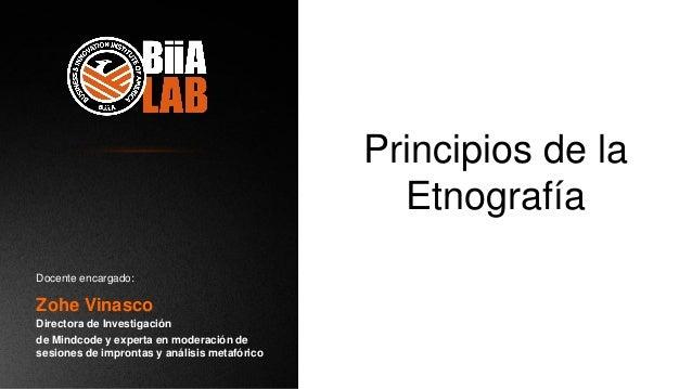 Principios de la Etnografía Zohe Vinasco Directora de Investigación de Mindcode y experta en moderación de sesiones de imp...