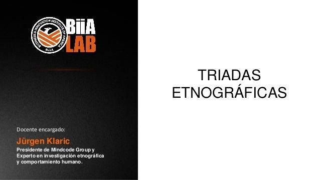TRIADAS ETNOGRÁFICAS Jürgen Klaric Presidente de Mindcode Group y Experto en investigación etnográfica y comportamiento hu...