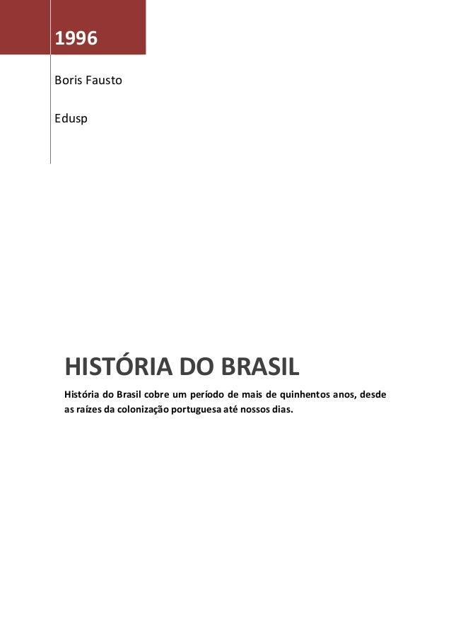 1996Boris FaustoEduspHISTÓRIA DO BRASILHistória do Brasil cobre um período de mais de quinhentos anos, desdeas raízes da c...