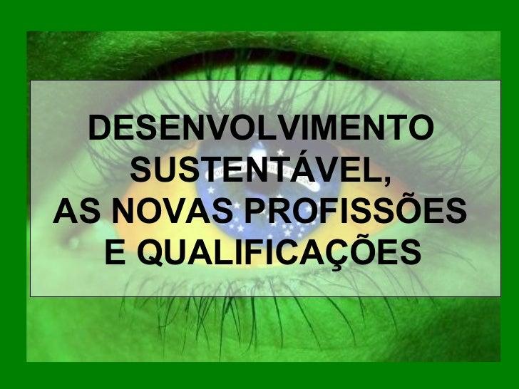 DESENVOLVIMENTO    SUSTENTÁVEL,AS NOVAS PROFISSÕES  E QUALIFICAÇÕES