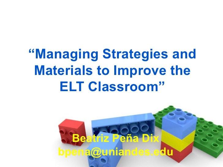 """ Managing Strategies and Materials to Improve the ELT Classroom"" Beatriz Peña Dix [email_address]"