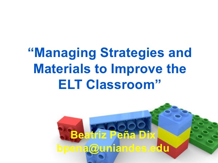 """ Managing Strategies and Materials to Improve the ELT Classroom"" Beatriz Peña Dix [email_address]"