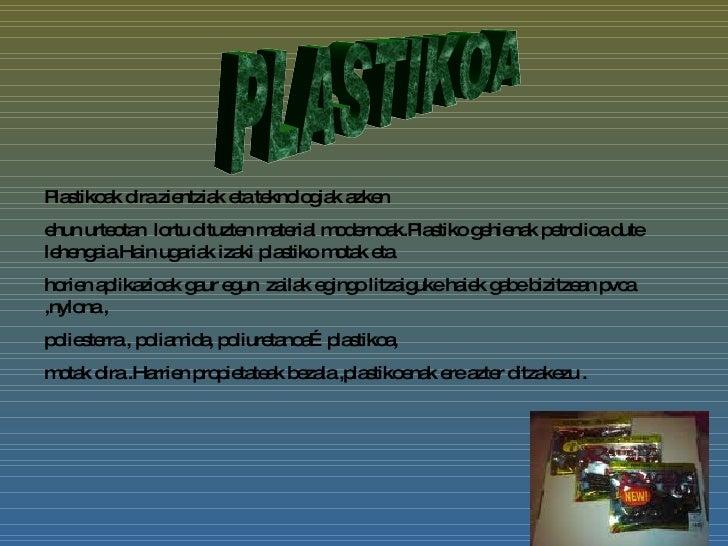 Plastikoak dira zientziak eta teknologiak azken ehun urteotan  lortu dituzten material modernoak.Plastiko gehienak petroli...