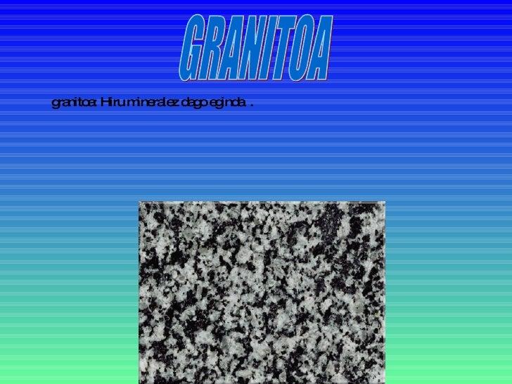 granitoa: Hiru mineralez dago eginda  . GRANITOA