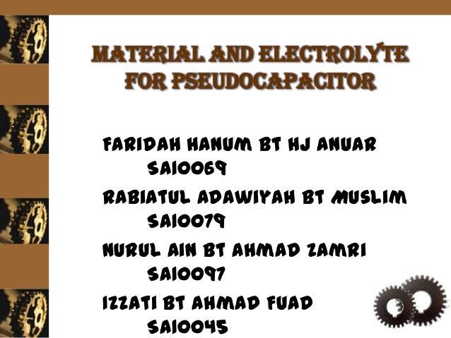 Material and electrolyte  for pseudocapacitorFaridah Hanum Bt Hj Anuar     SA10069Rabiatul Adawiyah Bt Muslim     SA10079N...