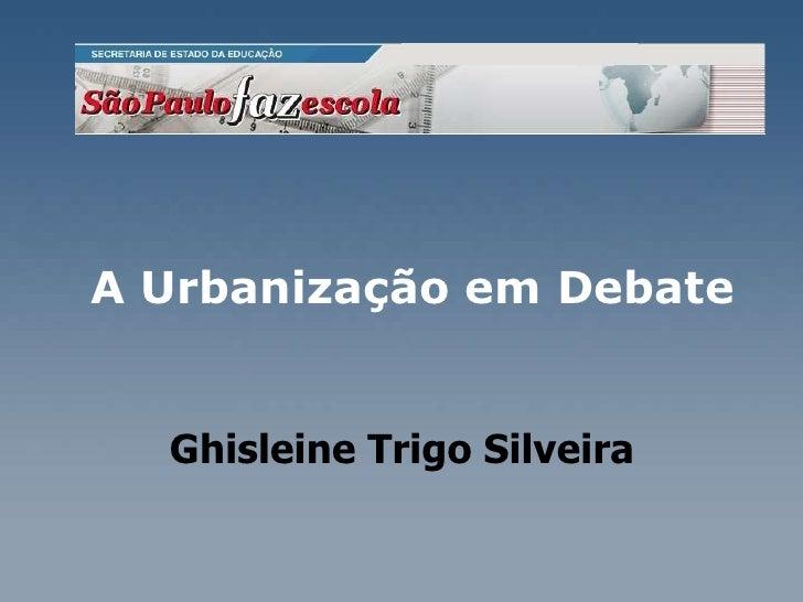 A Urbanização em Debate    Ghisleine Trigo Silveira