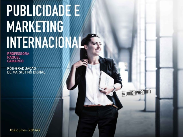 PUBLICIDADE E MARKETING INTERNACIONALPROFESSORA RAQUEL CAMARGO PÓS-GRADUAÇÃO DE MARKETING DIGITAL #calouros - 2016/2