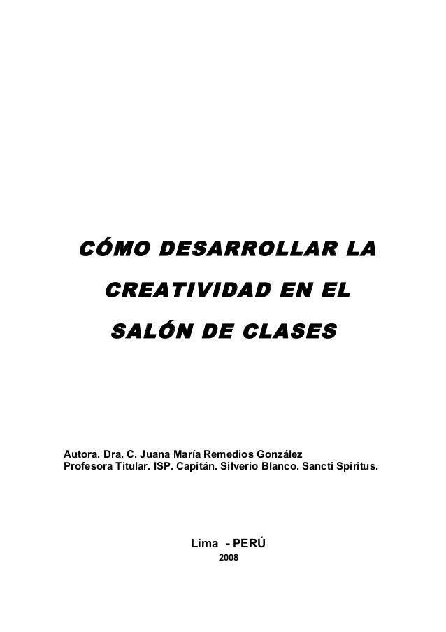 CÓMO DESARROLLAR LA        CREATIVIDAD EN EL         SALÓN DE CLASESAutora. Dra. C. Juana María Remedios GonzálezProfesora...