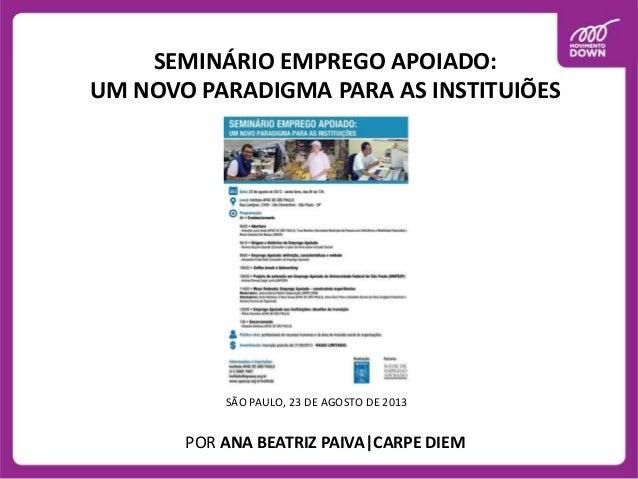 SEMINÁRIO EMPREGO APOIADO: UM NOVO PARADIGMA PARA AS INSTITUIÕES  SÃO PAULO, 23 DE AGOSTO DE 2013  POR ANA BEATRIZ PAIVA|C...