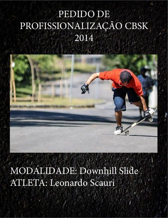 PEDIDO DE PROFISSIONALIZAÇÃO CBSK 2014 MODALIDADE: Downhill Slide ATLETA: Leonardo Scauri