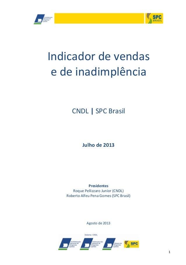 1 Indicador de vendas e de inadimplência CNDL | SPC Brasil Julho de 2013 Presidentes Roque Pellizzaro Junior (CNDL) Robert...