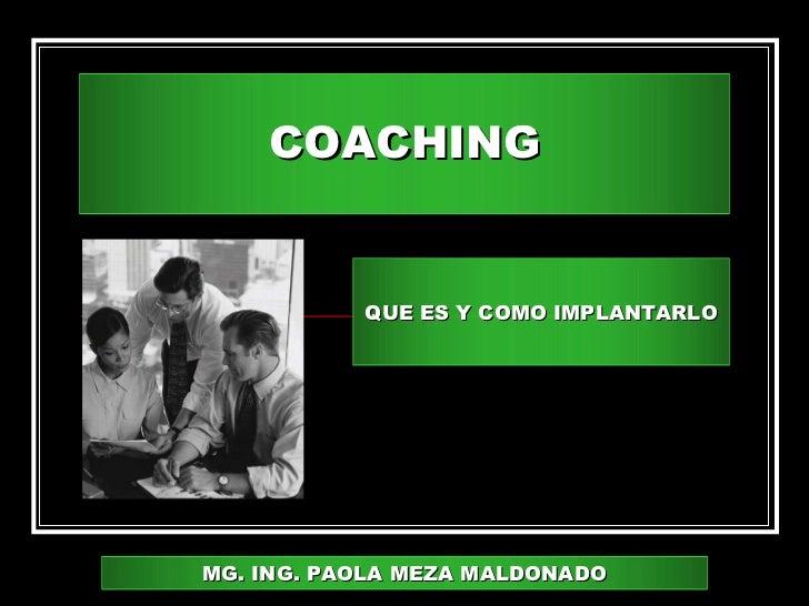 COACHING           QUE ES Y COMO IMPLANTARLOMG. ING. PAOLA MEZA MALDONADO