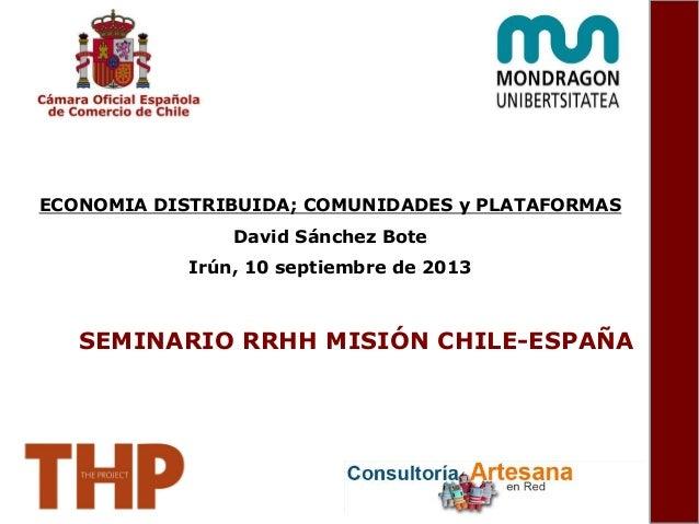 ECONOMIA DISTRIBUIDA; COMUNIDADES y PLATAFORMAS David Sánchez Bote Irún, 10 septiembre de 2013 SEMINARIO RRHH MISIÓN CHILE...