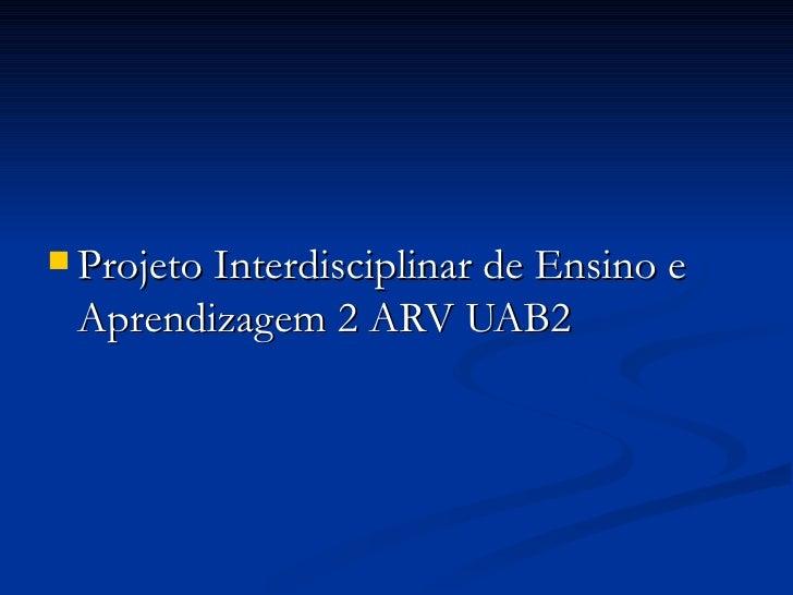  Projeto Interdisciplinar de Ensino e Aprendizagem 2 ARV UAB2
