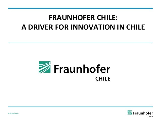 FRAUNHOFER  CHILE:   A  DRIVER  FOR  INNOVATION  IN  CHILE        © Fraunhofer