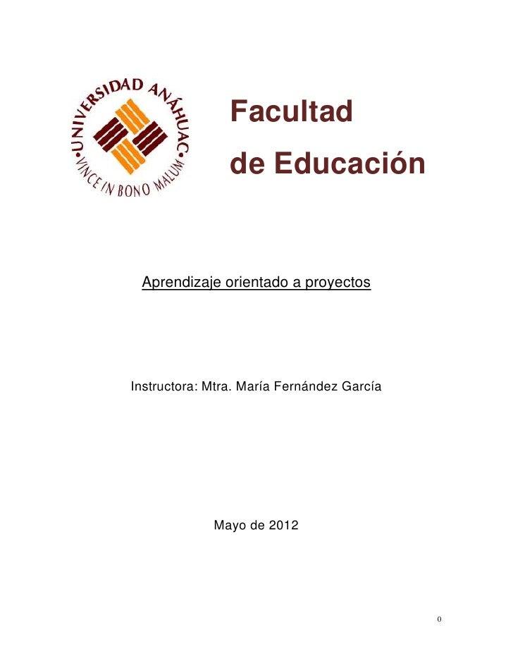 Facultad                de Educación Aprendizaje orientado a proyectosInstructora: Mtra. María Fernández García           ...
