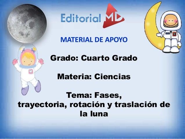 MATERIAL DE APOYO Grado: Cuarto Grado Materia: Ciencias Tema: Fases, trayectoria, rotación y traslación de la luna