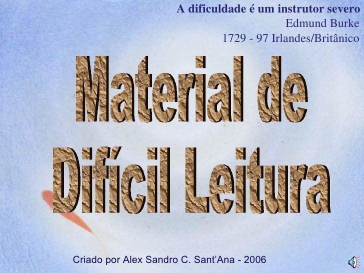 Material de  Difícil Leitura A dificuldade é um instrutor severo Edmund Burke   1729 - 97 Irlandes/Britânico Criado por Al...