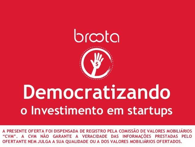 Democratizando o Investimento em startups A PRESENTE OFERTA FOI DISPENSADA DE REGISTRO PELA COMISSÃO DE VALORES MOBILIÁRIO...