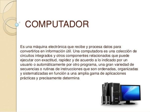 COMPUTADOR Es una máquina electrónica que recibe y procesa datos para convertirlos en información útil. Una computadora es...