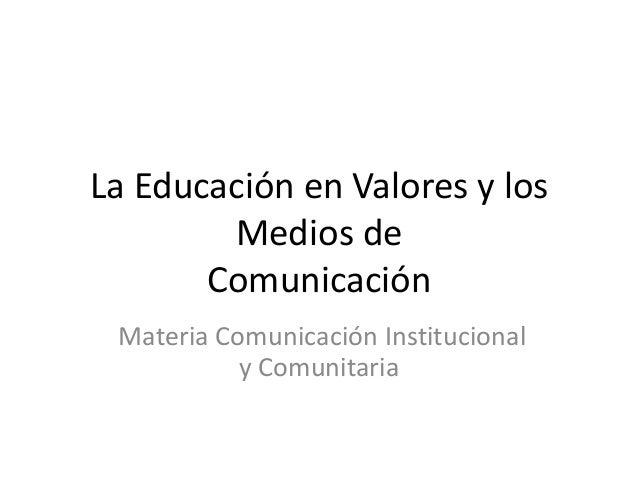 La Educación en Valores y los        Medios de       Comunicación Materia Comunicación Institucional           y Comunitaria