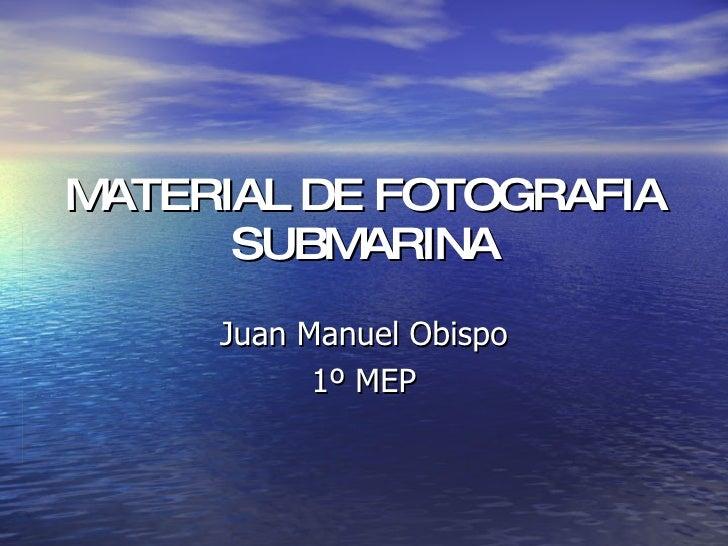 MATERIAL DE FOTOGRAFIA SUBMARINA Juan Manuel Obispo 1º MEP