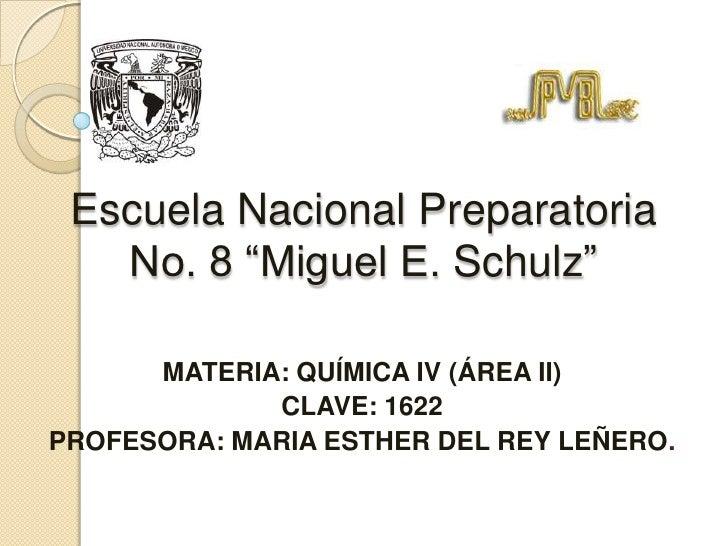 """Escuela Nacional Preparatoria No. 8 """"Miguel E. Schulz""""<br />MATERIA: QUÍMICA IV (ÁREA II)<br />CLAVE: 1622<br />PROFESORA:..."""