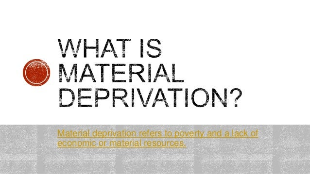 material deprivation Material deprivation is a technical name for poverty and its effects on educational achievement it is a theory put forward by sociologist harker official statistics is a form of secondary data produced and published by the government and its agencies.