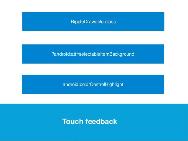 USEFUL Links  RippleDrawable class  ?android:attr/selectableItemBackground  android:colorControlHighlight  Touch feedback