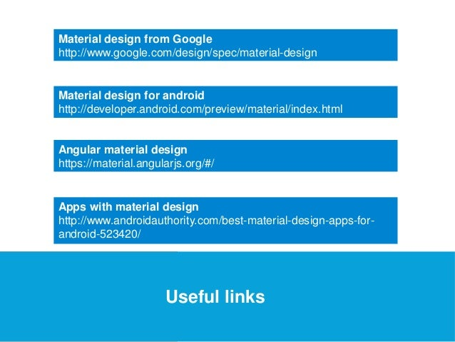 USEFUL Links Material design from Google  http://www.google.com/design/spec/material-design  Material design for android  ...