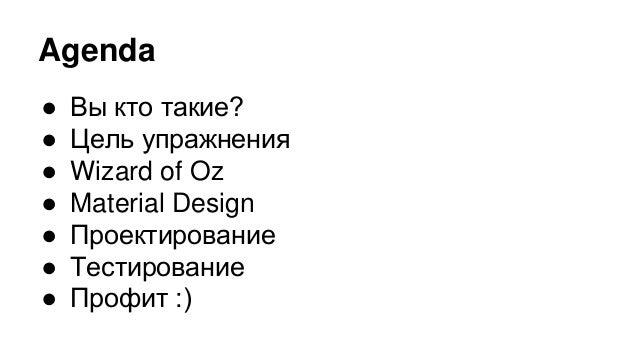Agenda ● Вы кто такие? ● Цель упражнения ● Wizard of Oz ● Material Design ● Проектирование ● Тестирование ● Профит :)