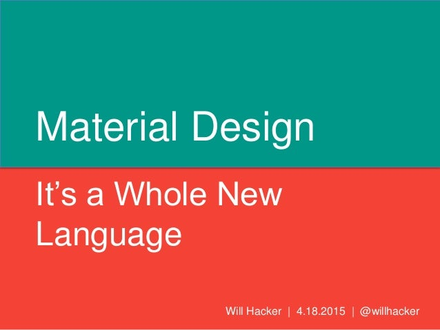 Material Design It's a Whole New Language Will Hacker | 4.18.2015 | @willhacker