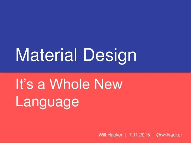 Material Design It's a Whole New Language Will Hacker | 7.11.2015 | @willhacker