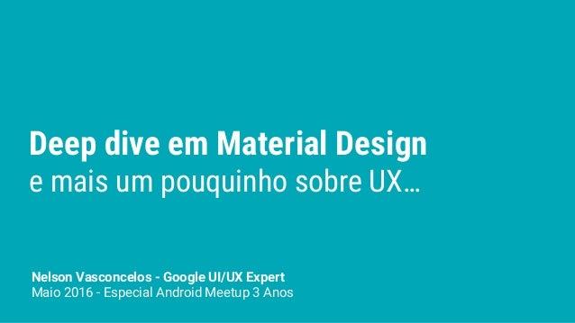 Deep dive em Material Design e mais um pouquinho sobre UX… Nelson Vasconcelos - Google UI/UX Expert Maio 2016 - Especial A...