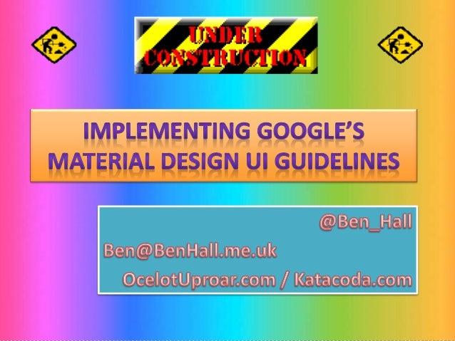 Implementing Google's Material Design UI Guidelines @Ben_Hall Ben@BenHall.me.uk OcelotUproar.com / Katacoda.com