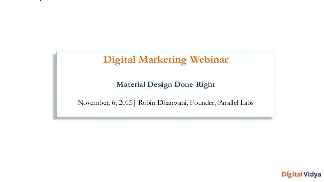Digital Marketing Webinar Material Design Done Right November, 6, 2015| Robin Dhanwani, Founder, Parallel Labs