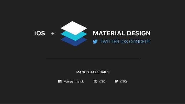 MANOS HATZIDAKIS Manos.me.uk @f0r @f0r MATERIAL DESIGNiOS + TWITTER iOS CONCEPT