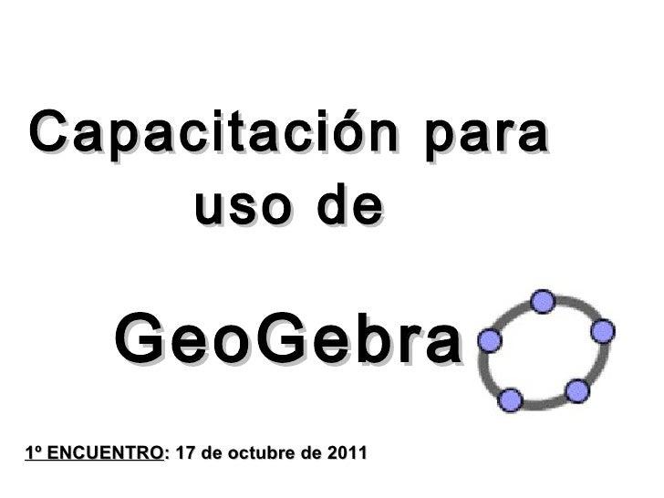 <ul><li>Capacitación para </li></ul><ul><li>uso de  </li></ul><ul><li>GeoGebra </li></ul>1º ENCUENTRO : 17 de octubre de 2...