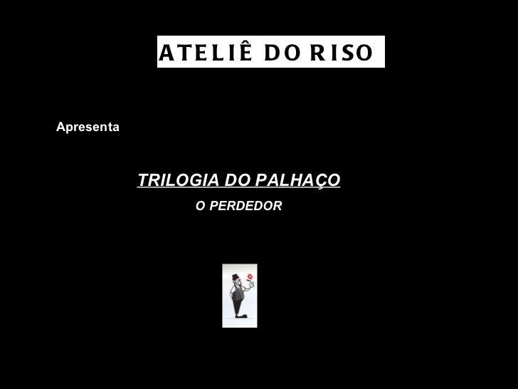 Apresenta TRILOGIA DO PALHAÇO O PERDEDOR ATELIÊ DO RISO