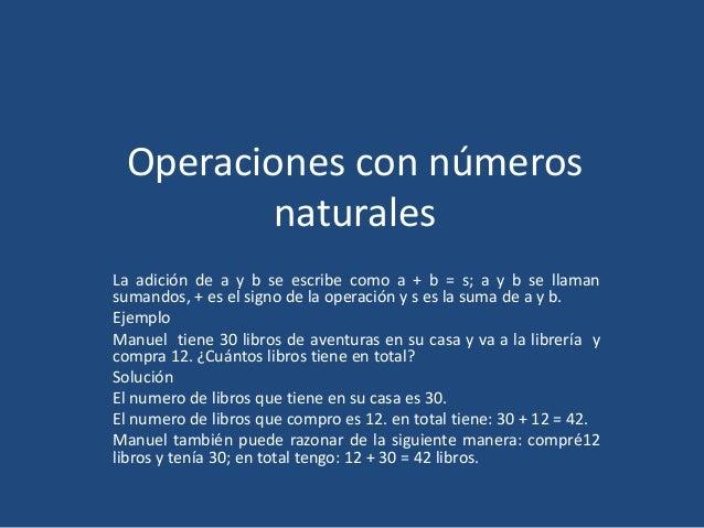 Operaciones con números naturales La adición de a y b se escribe como a + b = s; a y b se llaman sumandos, + es el signo d...